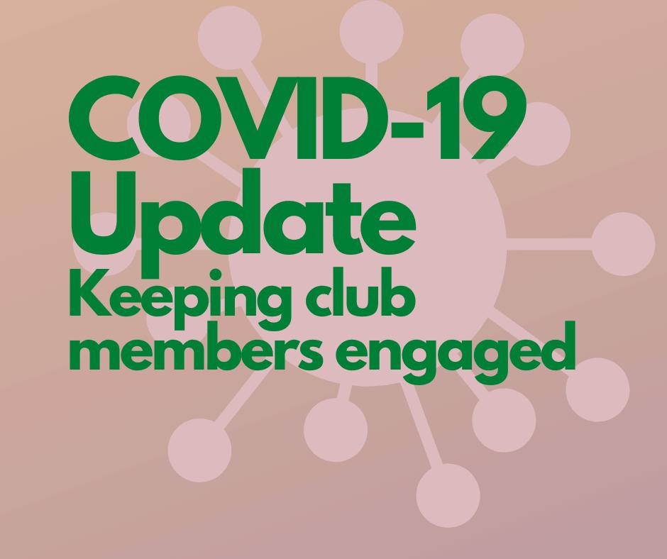 COVID-19 Update Keeping club members engaged